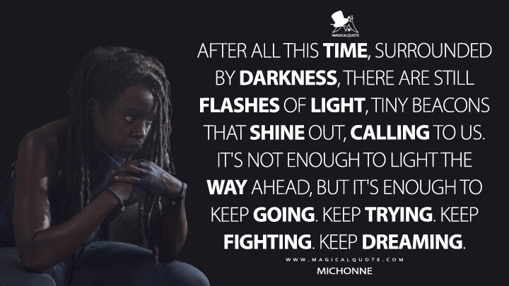 After all this time, surrounded by darkness, there are still flashes of light, tiny beacons that shine out, calling to us. It's not enough to light the way ahead, but it's enough to keep going. Keep trying. Keep fighting. Keep dreaming. - Michonne (The Walking Dead Quotes)