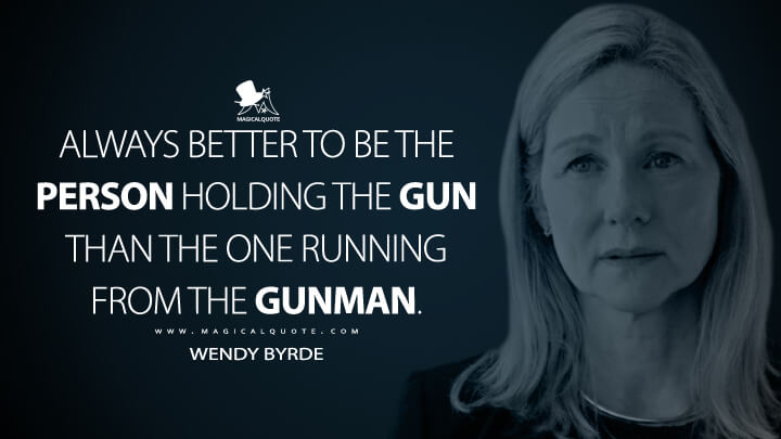 Always better to be the person holding the gun than the one running from the gunman. - Wendy Byrde (Ozark Quotes)