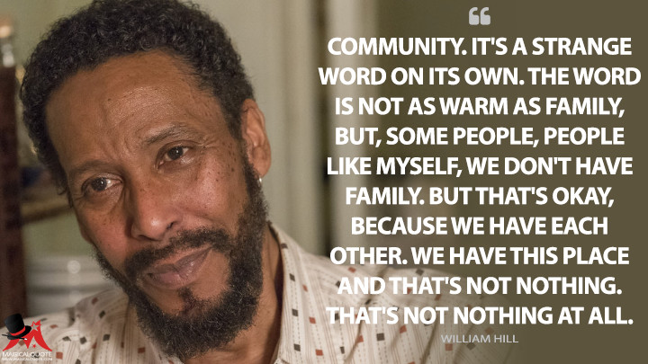 Community. It's a strange word on its own. The word is not as warm as family, but, some people, people like myself, we don't have family. But that's okay, because we have each other. We have this place and that's not nothing. That's not nothing at all. - William Hill (This Is Us Quotes)