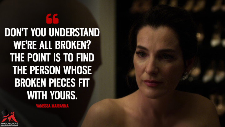Don't you understand we're all broken? The point is to find the person whose broken pieces fit with yours. - Vanessa Marianna (Daredevil Quotes)