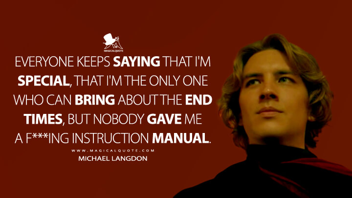Everyone keeps saying that I'm special, that I'm the only one who can bring about the end times, but nobody gave me a f***ing instruction manual. - Michael Langdon (American Horror Story Quotes)