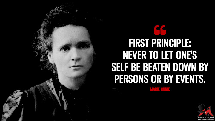 First principle: never to let one's self be beaten down by persons or by events. - Marie Curie Quotes