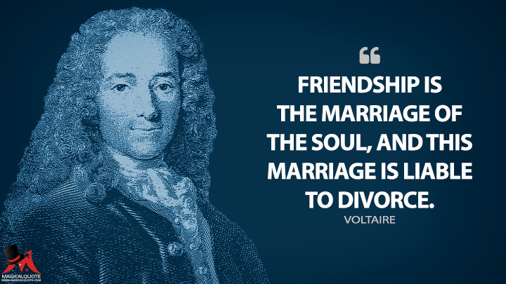 Friendship is the marriage of the soul, and this marriage is liable to divorce. - Voltaire Quotes