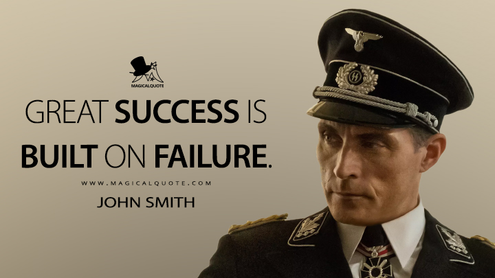 Great success is built on failure. - John Smith (The Man in the High Castle Quotes)