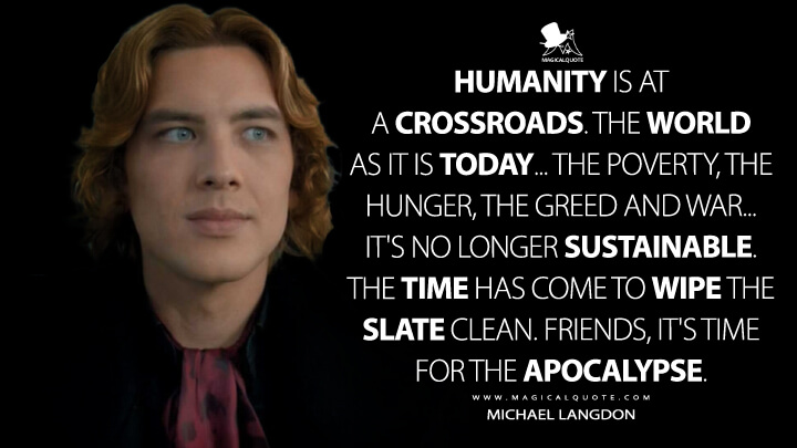 Humanity is at a crossroads. The world as it is today... The poverty, the hunger, the greed and war... It's no longer sustainable. The time has come to wipe the slate clean. Friends, it's time for the apocalypse. - Michael Langdon (American Horror Story Quotes)