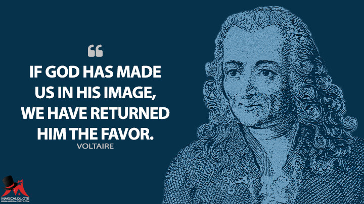 If God has made us in his image, we have returned him the favor. - Voltaire Quotes