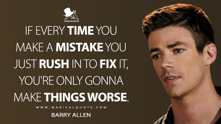 If every time you make a mistake you just rush in to fix it, you're only gonna make things worse. - Barry Allen (The Flash Quotes)
