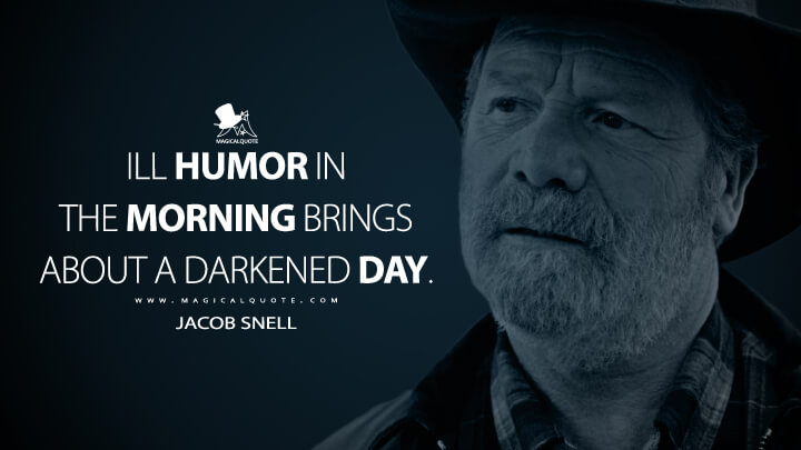 Ill humor in the morning brings about a darkened day. - Jacob Snell (Ozark Quotes)
