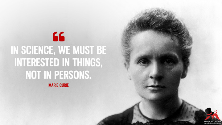 In science, we must be interested in things, not in persons. - Marie Curie Quotes