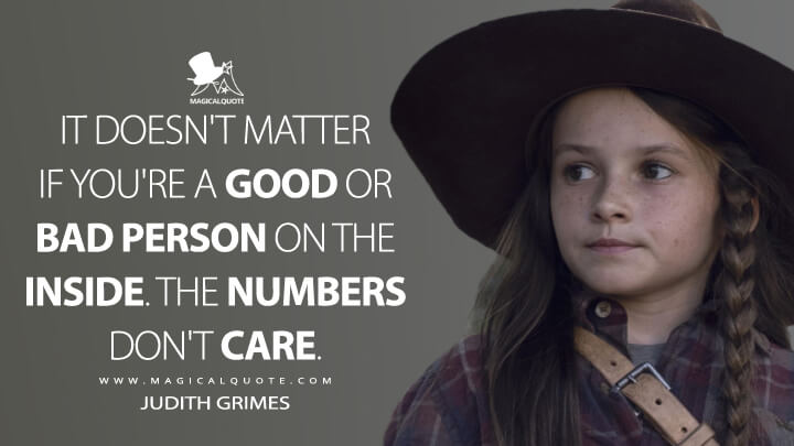 It doesn't matter if you're a good or bad person on the inside. The numbers don't care. - Judith Grimes (The Walking Dead Quotes)