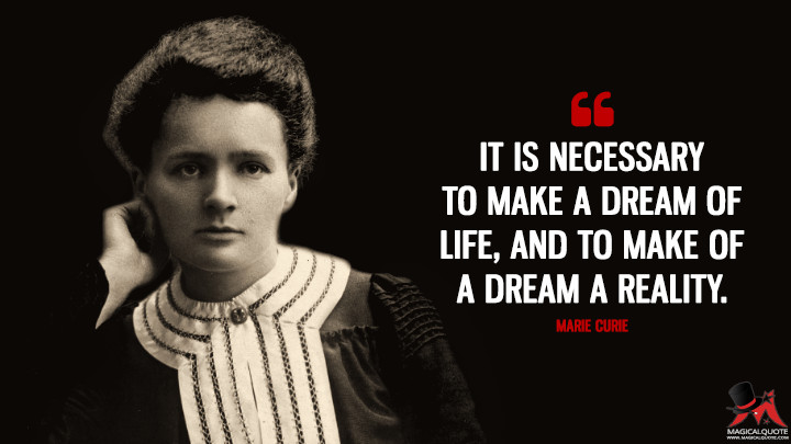 It is necessary to make a dream of life, and to make of a dream a reality. - Marie Curie Quotes