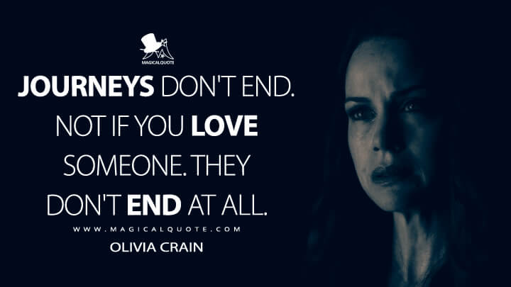 Journeys don't end. Not if you love someone. They don't end at all. - Olivia Crain (The Haunting of Hill House Quotes)