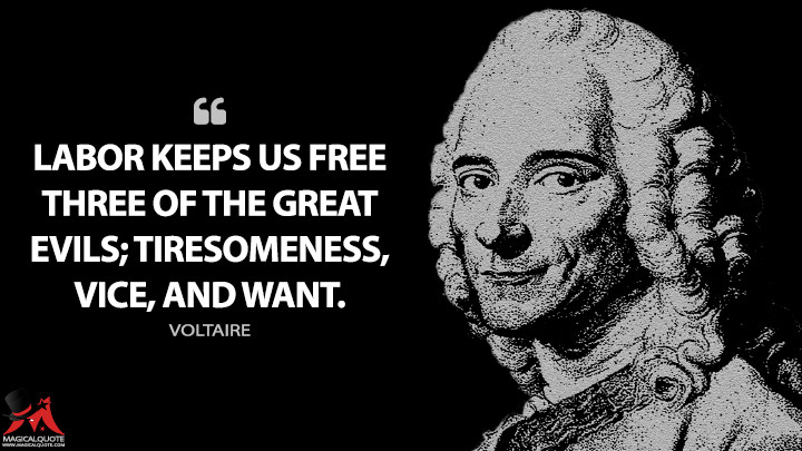 Labor keeps us free three of the great evils; tiresomeness, vice, and want. - Voltaire Quotes