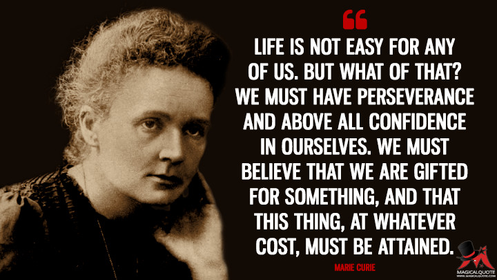 Life is not easy for any of us. But what of that? We must have perseverance and above all confidence in ourselves. We must believe that we are gifted for something, and that this thing, at whatever cost, must be attained. - Marie Curie Quotes