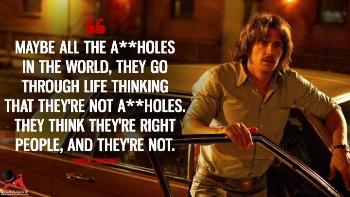 Maybe all the a**holes in the world, they go through life thinking that they're not a**holes. They think they're right people, and they're not. - Vincent Martino (The Deuce Quotes)