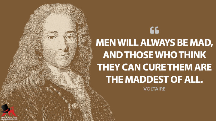 Men will always be mad, and those who think they can cure them are the maddest of all. - Voltaire Quotes