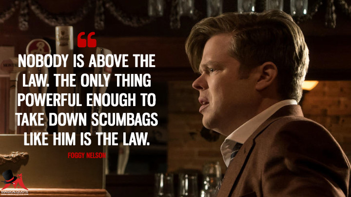Nobody is above the law. The only thing powerful enough to take down scumbags like him is the law. - Foggy Nelson (Daredevil Quotes)