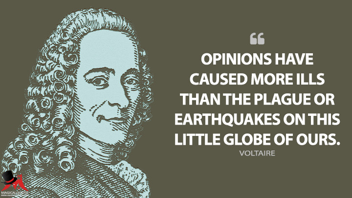 Opinions have caused more ills than the plague or earthquakes on this little globe of ours. - Voltaire Quotes