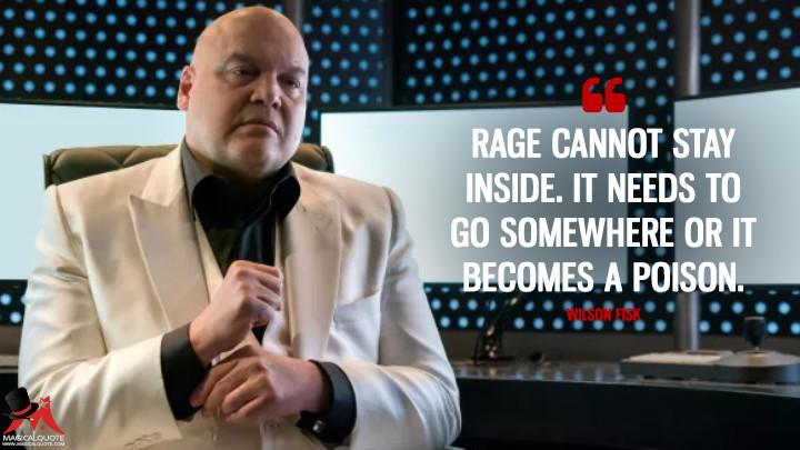 Rage cannot stay inside. It needs to go somewhere or it becomes a poison. - Wilson Fisk (Daredevil Quotes)