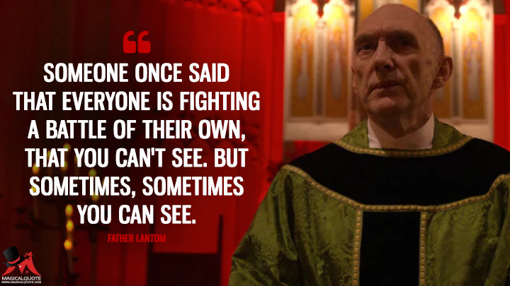Someone once said that everyone is fighting a battle of their own, that you can't see. But sometimes, sometimes you can see. - Father Lantom (Daredevil Quotes)