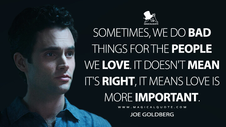 Sometimes, we do bad things for the people we love. It doesn't mean it's right, it means love is more important. - Joe Goldberg (You Quotes)