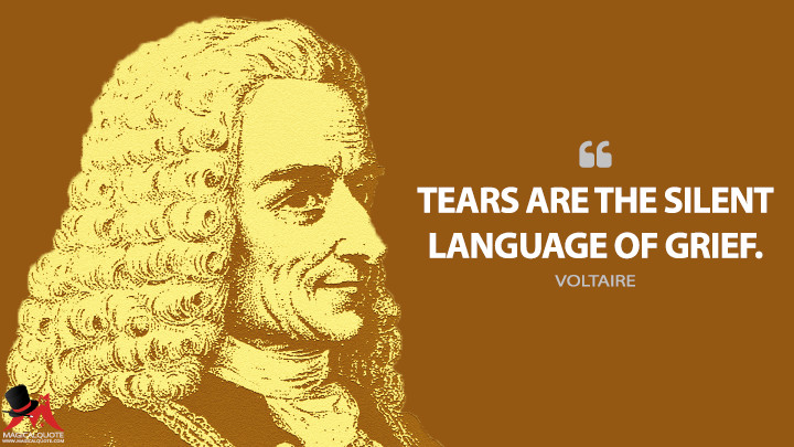 Tears are the silent language of grief. - Voltaire Quotes