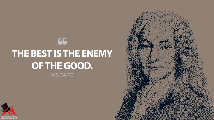 The best is the enemy of the good. - Voltaire Quotes