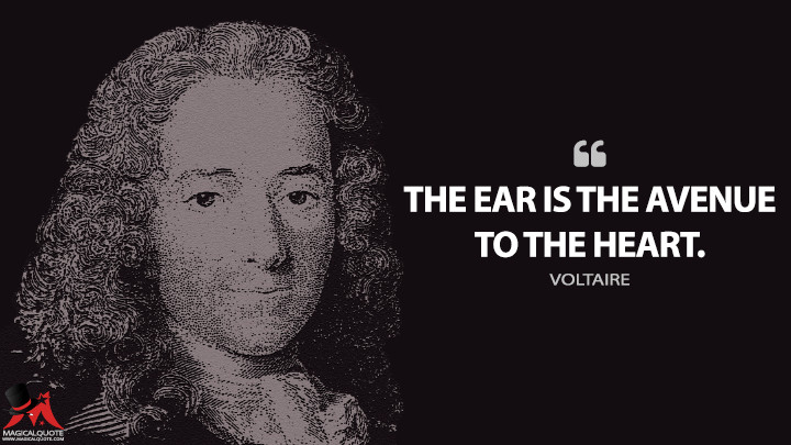 The ear is the avenue to the heart. - Voltaire Quotes