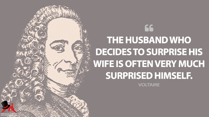 The husband who decides to surprise his wife is often very much surprised himself. - Voltaire Quotes