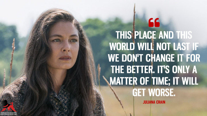 This place and this world will not last if we don't change it for the better. It's only a matter of time; it will get worse. - Juliana Crain (The Man in the High Castle Quotes)
