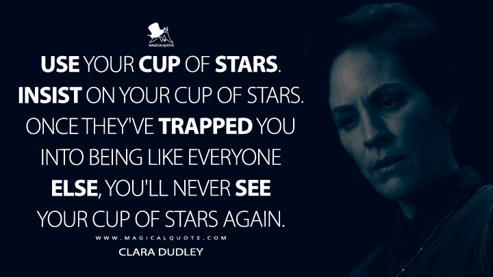 Use your cup of stars. Insist on your cup of stars. Once they've trapped you into being like everyone else, you'll never see your cup of stars again. - Clara Dudley (The Haunting of Hill House Quotes)