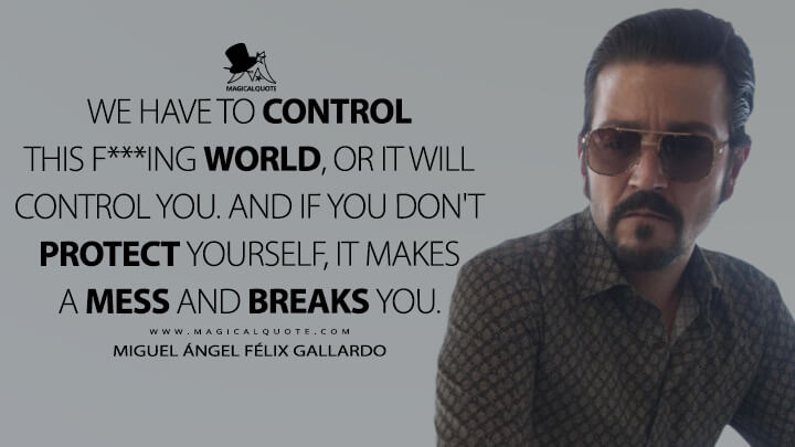We have to control this f***ing world, or it will control you. And if you don't protect yourself, it makes a mess and breaks you. - Miguel Ángel Félix Gallardo (Narcos: Mexico Quotes)