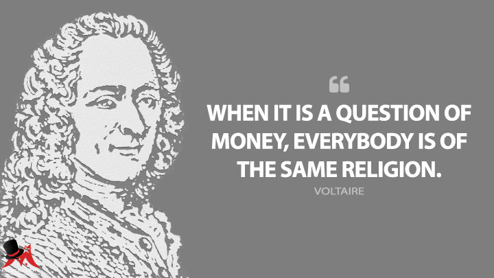 When it is a question of money, everybody is of the same religion. - Voltaire Quotes