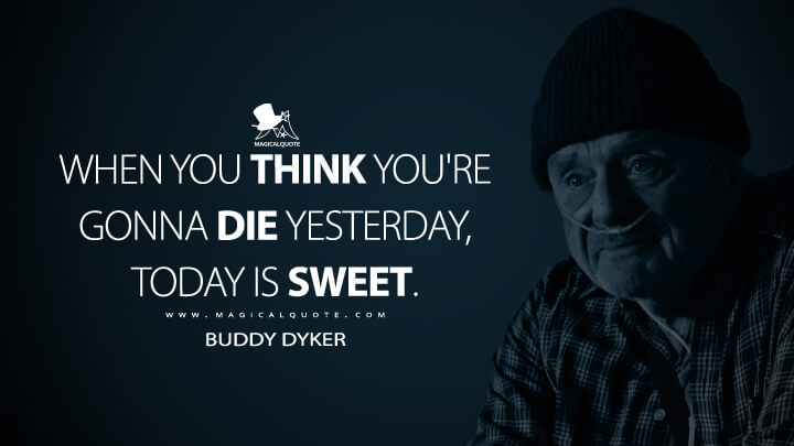 When you think you're gonna die yesterday, today is sweet. - Buddy Dyker (Ozark Quotes)