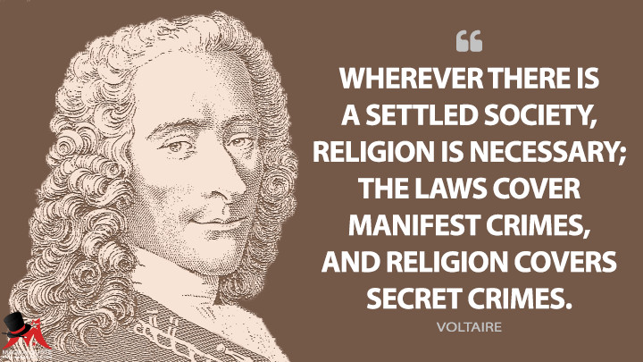 Wherever there is a settled society, religion is necessary; the laws cover manifest crimes, and religion covers secret crimes. - Voltaire Quotes