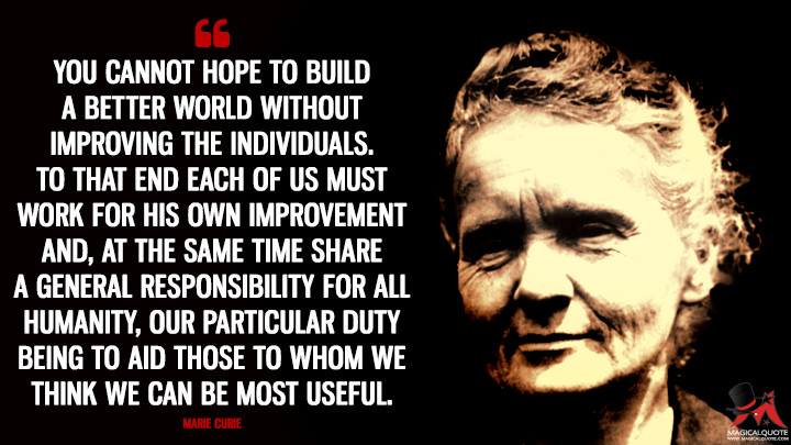 You cannot hope to build a better world without improving the individuals. To that end each of us must work for his own improvement and, at the same time share a general responsibility for all humanity, our particular duty being to aid those to whom we think we can be most useful. - Marie Curie Quotes