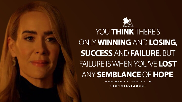 You think there's only winning and losing, success and failure. But failure is when you've lost any semblance of hope. - Cordelia Goode (American Horror Story Quotes)