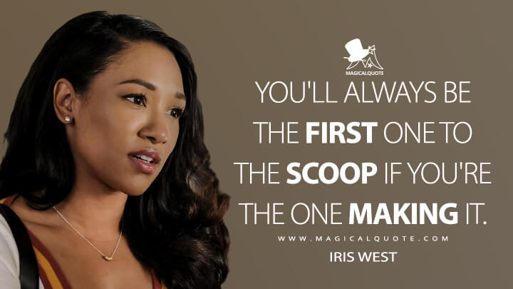 You'll always be the first one to the scoop if you're the one making it. - Iris West (The Flash Quotes)
