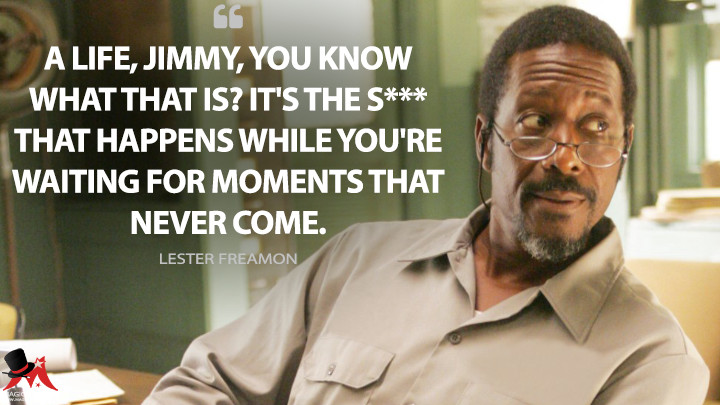 A life, Jimmy, you know what that is? It's the s*** that happens while you're waiting for moments that never come. - Lester Freamon (The Wire Quotes)