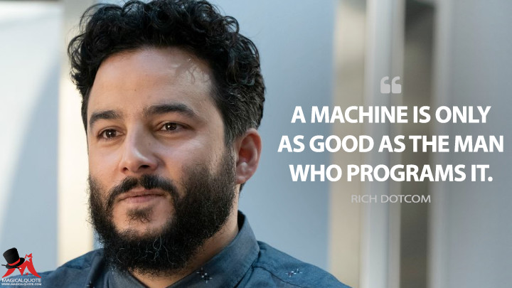 A machine is only as good as the man who programs it. - Rich Dotcom (Blindspot Quotes)