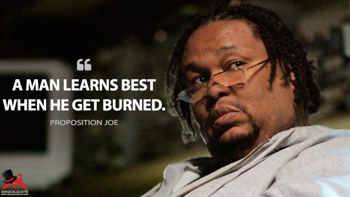 A man learns best when he get burned. - Proposition Joe (The Wire Quotes)