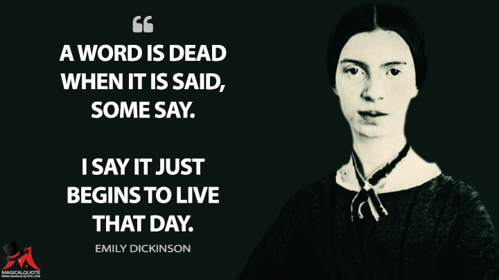 A word is dead When it is said, Some say. I say it just Begins to live That day. - Emily Dickinson Quotes