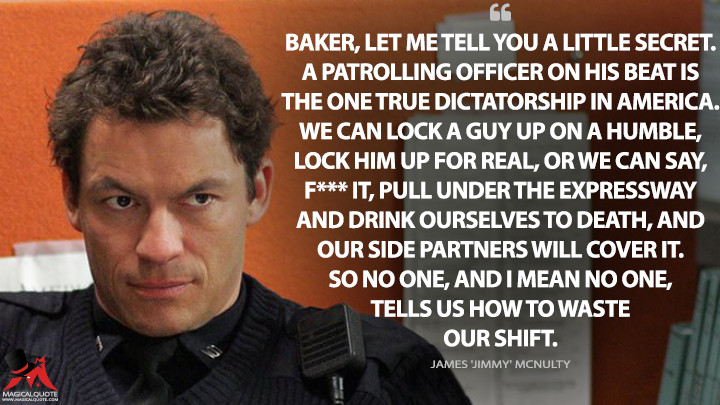 Baker, let me tell you a little secret. A patrolling officer on his beat is the one true dictatorship in America. We can lock a guy up on a humble, lock him up for real, or we can say, f*** it, pull under the expressway and drink ourselves to death, and our side partners will cover it. So no one, and I mean no one, tells us how to waste our shift. - James 'Jimmy' McNulty (The Wire Quotes)