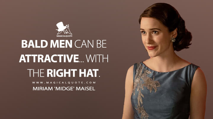 Bald men can be attractive... with the right hat. - Miriam 'Midge' Maisel (The Marvelous Mrs. Maisel Quotes)