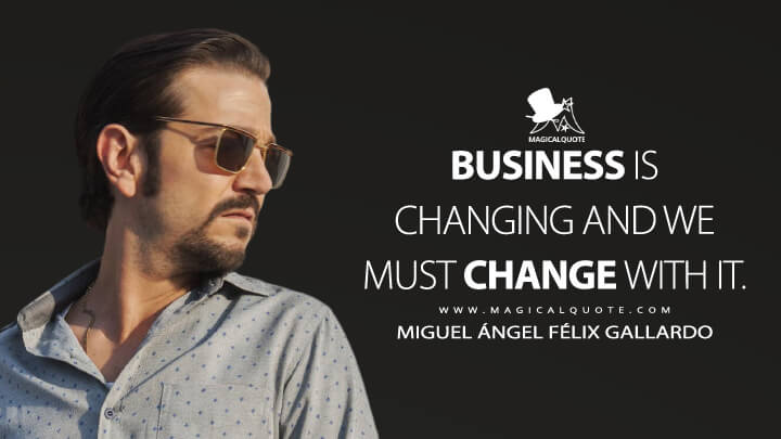 Business is changing and we must change with it. - Miguel Ángel Félix Gallardo (Narcos: Mexico Quotes)