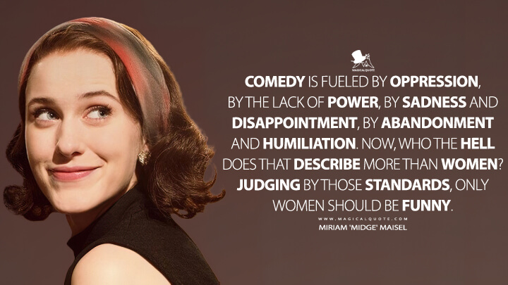 Comedy is fueled by oppression, by the lack of power, by sadness and disappointment, by abandonment and humiliation. Now, who the hell does that describe more than women? Judging by those standards, only women should be funny. - Miriam 'Midge' Maisel (The Marvelous Mrs. Maisel Quotes)