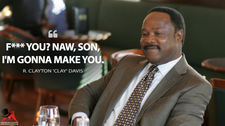 F*** you? Naw, son, I'm gonna make you. - R. Clayton 'Clay' Davis (The Wire Quotes)