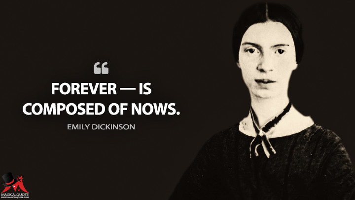 Forever — is composed of Nows. - Emily Dickinson Quotes