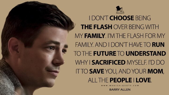 I don't choose being The Flash over being with my family. I'm The Flash for my family. And I don't have to run to the future to understand why I sacrificed myself. I'd do it to save you, and your mom, all the people I love. - Barry Allen (The Flash Quotes)