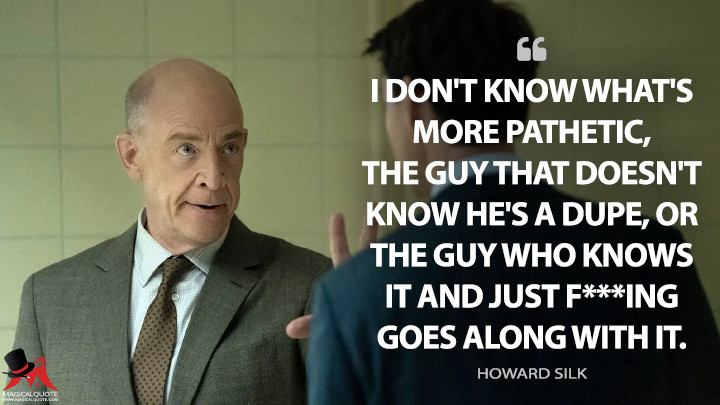 I don't know what's more pathetic, the guy that doesn't know he's a dupe, or the guy who knows it and just f***ing goes along with it. - Howard Silk (Counterpart Quotes)